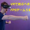 vrで遊ぶべきFPSゲーム5選